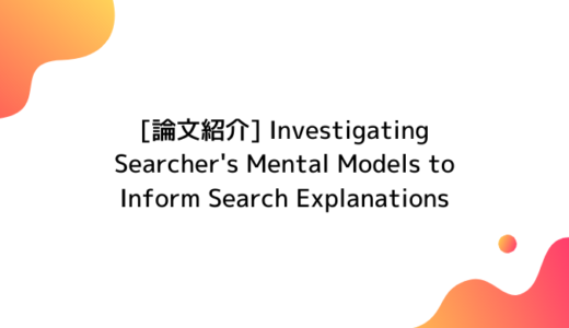 【論文紹介】「Investigating Searcher's Mental Models to Inform Search Explanations」を読んだのでまとめた